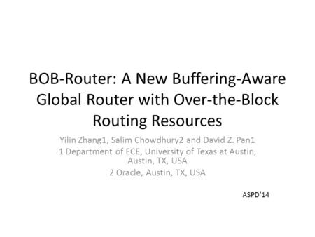 BOB-Router: A New Buffering-Aware Global Router with Over-the-Block Routing Resources Yilin Zhang1, Salim Chowdhury2 and David Z. Pan1 1 Department of.