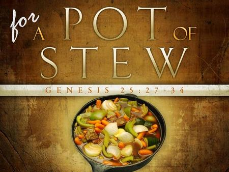 "For. Genesis 25:29–30 (NIV84) 29 Once when Jacob was cooking some stew, Esau came in from the open country, famished. 30 He said to Jacob, ""Quick, let."
