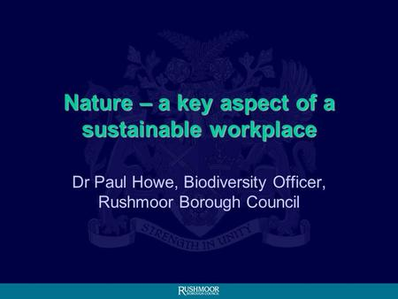 Dr Paul Howe, Biodiversity Officer, Rushmoor Borough Council Nature – a key aspect of a sustainable workplace.