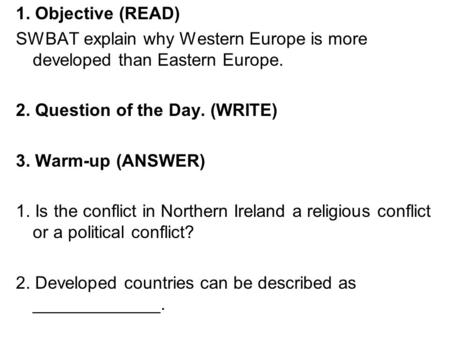 1. Objective (READ) SWBAT explain why Western Europe is more developed than Eastern Europe. 2. Question of the Day. (WRITE) 3. Warm-up (ANSWER) 1. Is the.