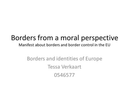 Borders from a moral perspective Manifest about borders and border control in the EU Borders and identities of Europe Tessa Verkaart 0546577.