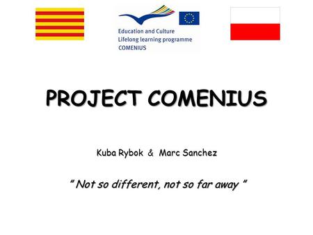 "PROJECTCOMENIUS PROJECT COMENIUS KubaRybokMarcSanchez Kuba Rybok & Marc Sanchez "" Not so different, not so far away """