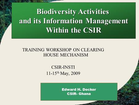 Biodiversity Activities and its Information Management Within the CSIR TRAINING WORKSHOP ON CLEARING HOUSE MECHANISM CSIR-INSTI 11-15 th May, 2009 Edward.