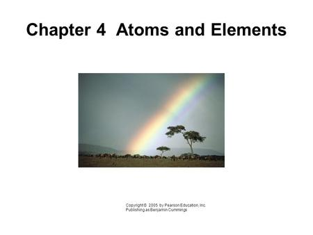 Chapter 4 Atoms and Elements Copyright © 2005 by Pearson Education, Inc. Publishing as Benjamin Cummings.