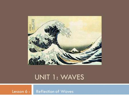 UNIT 1: WAVES Lesson 6 : Reflection of Waves. Reflection - when a wave bounces off of an object  Reflection is what allows you to see an object that.