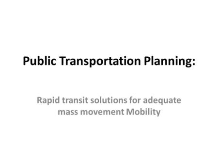 Public Transportation Planning: Rapid transit solutions for adequate mass movement Mobility.