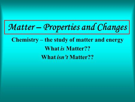 Matter – Properties and Changes Chemistry – the study of matter and energy What is Matter?? What isn't Matter??