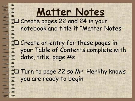 "Matter Notes  Create pages 22 and 24 in your notebook and title it ""Matter Notes""  Create an entry for these pages in your Table of Contents complete."