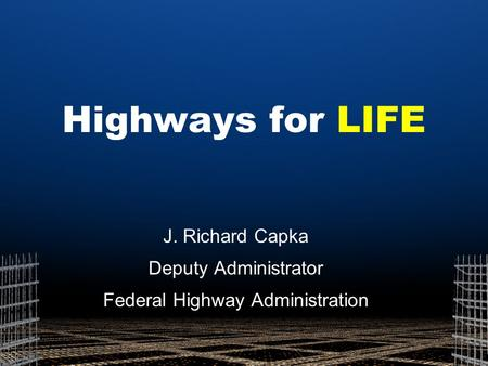 Highways for LIFE J. Richard Capka Deputy Administrator Federal Highway Administration.