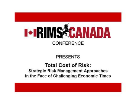 Total Cost of Risk: Strategic Risk Management Approaches in the Face of Challenging Economic Times CONFERENCE PRESENTS.