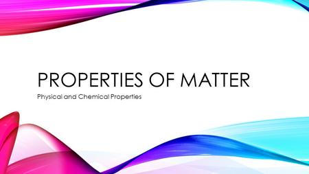 PROPERTIES OF MATTER Physical and Chemical Properties.