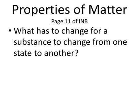 Properties of Matter Page 11 of INB What has to change for a substance to change from one state to another?