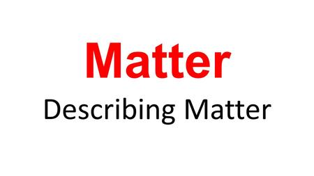 Matter Describing Matter.  _________ – anything that has mass & takes up space Matter.