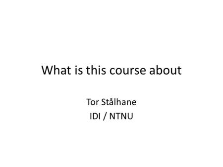 What is this course about Tor Stålhane IDI / NTNU.