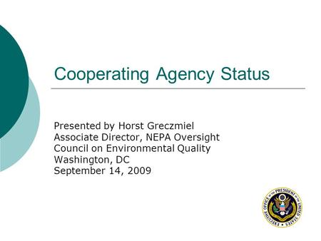 Cooperating Agency Status Presented by Horst Greczmiel Associate Director, NEPA Oversight Council on Environmental Quality Washington, DC September 14,