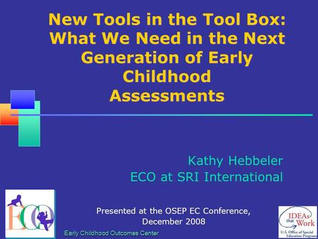 Early Childhood Outcomes Center New Tools in the Tool Box: What We Need in the Next Generation of Early Childhood Assessments Kathy Hebbeler ECO at SRI.