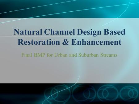 Natural Channel Design Based Restoration & Enhancement Final BMP for Urban and Suburban Streams.