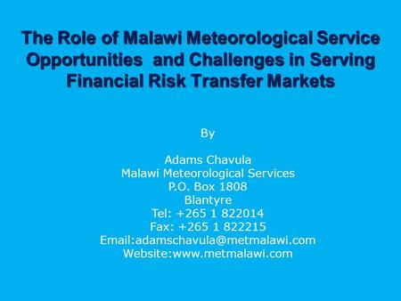 The Role of Malawi Meteorological Service Opportunities and Challenges in Serving Financial Risk Transfer Markets By Adams Chavula Malawi Meteorological.