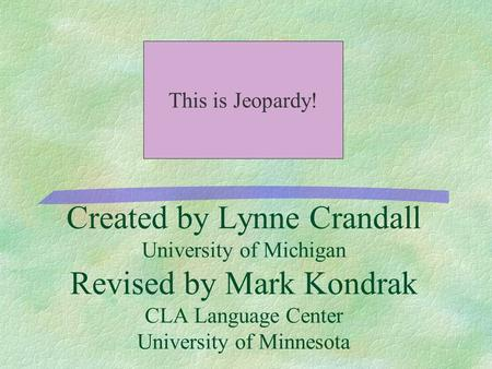 Created by Lynne Crandall University of Michigan Revised by Mark Kondrak CLA Language Center University of Minnesota This is Jeopardy!