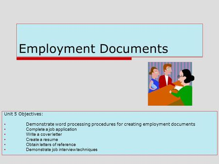 Employment Documents Unit 5 Objectives: Demonstrate word processing procedures for creating employment documents Complete a job application Write a cover.