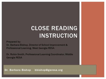 CLOSE READING INSTRUCTION Dr. Barbara Bishop Prepared by: Dr. Barbara Bishop, Director of School Improvement & Professional Learning,