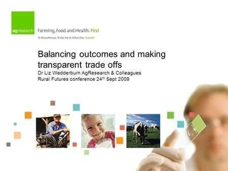 Balancing outcomes and making transparent trade offs Dr Liz Wedderburn AgResearch & Colleagues Rural Futures conference 24 th Sept 2009.