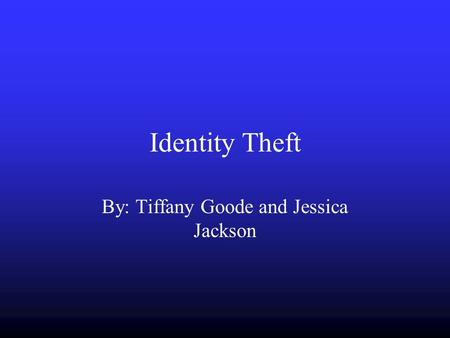Identity Theft By: Tiffany Goode and Jessica Jackson.
