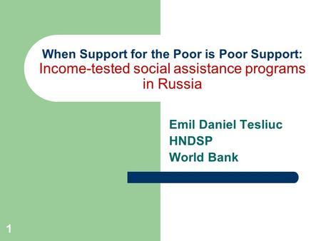 1 When Support for the Poor is Poor Support: Income-tested social assistance programs in Russia Emil Daniel Tesliuc HNDSP World Bank.