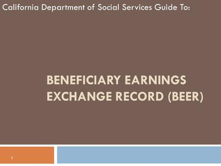 BENEFICIARY EARNINGS EXCHANGE RECORD (BEER) California Department of Social Services Guide To: 1.