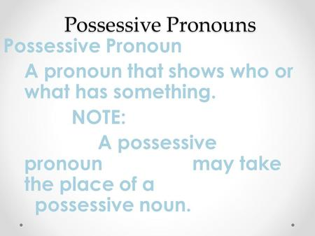 Possessive Pronouns Possessive Pronoun A pronoun that shows who or what has something. NOTE: A possessive pronoun may take the place of a possessive noun.