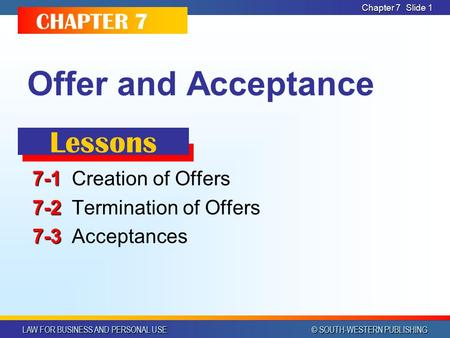 LAW FOR BUSINESS AND PERSONAL USE © SOUTH-WESTERN PUBLISHING Chapter 7Slide 1 Offer and Acceptance 7-1 7-1Creation of Offers 7-2 7-2Termination of Offers.