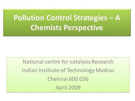 <strong>Pollution</strong> Control Strategies – A Chemists Perspective National centre for catalysis Research Indian Institute of Technology Madras Chennai 600 036 April.