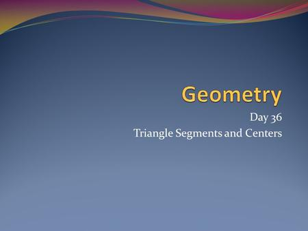 Day 36 Triangle Segments and Centers. Today's Agenda Triangle Segments Perpendicular Bisector Angle Bisector Median Altitude Triangle Centers Circumcenter.