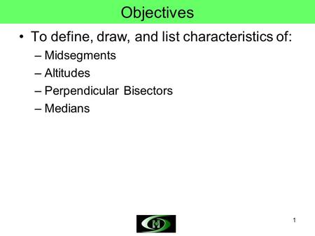 1 Objectives To define, draw, and list characteristics of: –Midsegments –Altitudes –Perpendicular Bisectors –Medians.