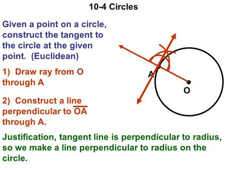 10-4 Circles Given a point on a circle, construct the tangent to the circle at the given point. (Euclidean) A O 1) Draw ray from O through A 2) Construct.