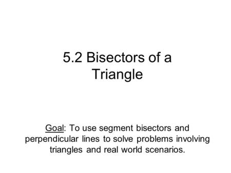 5.2 Bisectors of a Triangle Goal: To use segment bisectors and perpendicular lines to solve problems involving triangles and real world scenarios.