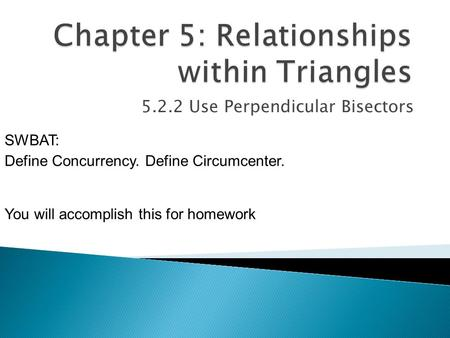 5.2.2 Use Perpendicular Bisectors SWBAT: Define Concurrency. Define Circumcenter. You will accomplish this for homework.