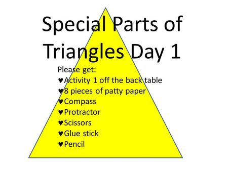 Special Parts of Triangles Day 1 Please get: Activity 1 off the back table 8 pieces of patty paper Compass Protractor Scissors Glue stick Pencil.