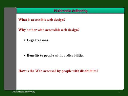 Multimedia Authoring1 What is accessible web design? Why bother with accessible web design? Legal reasons Benefits to people without disabilities How is.