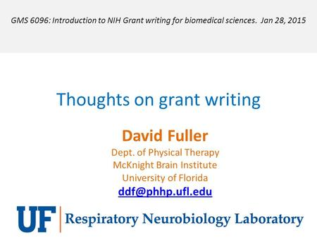 Thoughts on grant writing David Fuller Dept. of Physical Therapy McKnight Brain Institute University of Florida GMS 6096: Introduction.