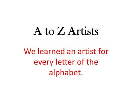 A to Z Artists We learned an artist for every letter of the alphabet.