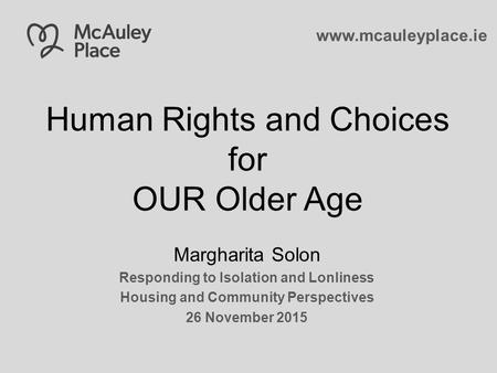 Margharita Solon Responding to Isolation and Lonliness Housing and Community Perspectives 26 November 2015 www.mcauleyplace.ie Human Rights and Choices.