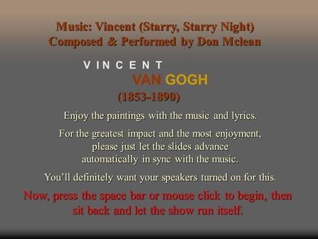 VAN GOGH V I N C E N T (1853-1890) Enjoy the paintings with the music and lyrics. For the greatest impact and the most enjoyment, please just let the.
