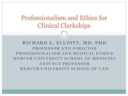 RICHARD L. ELLIOTT, MD, PHD PROFESSOR AND DIRECTOR PROFESSIONALISM AND MEDICAL ETHICS MERCER UNIVERSITY SCHOOL OF MEDICINE ADJUNCT PROFESSOR MERCER UNIVERSITY.