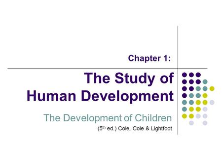 The Study of Human Development The Development of Children (5 th ed.) Cole, Cole & Lightfoot Chapter 1: