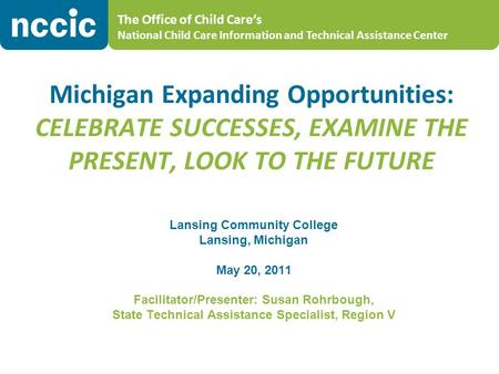 The Office of Child Care's National Child Care Information and Technical Assistance Center Michigan Expanding Opportunities: CELEBRATE SUCCESSES, EXAMINE.