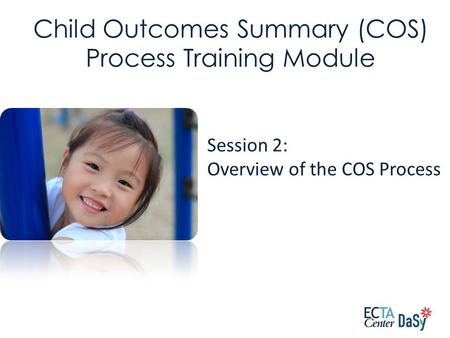 Session 2: Overview of the COS Process Child Outcomes Summary (COS) Process Training Module.
