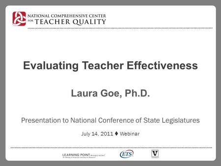 Evaluating Teacher Effectiveness Laura Goe, Ph.D. Presentation to National Conference of State Legislatures July 14, 2011  Webinar.