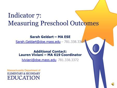 Indicator 7: Measuring Preschool Outcomes Sarah Geldart – MA ESE – 781.338.3364 Additional Contact:
