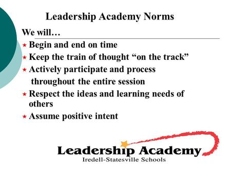 "Leadership Academy Norms We will…  Begin and end on time  Keep the train of thought ""on the track""  Actively participate and process throughout the."